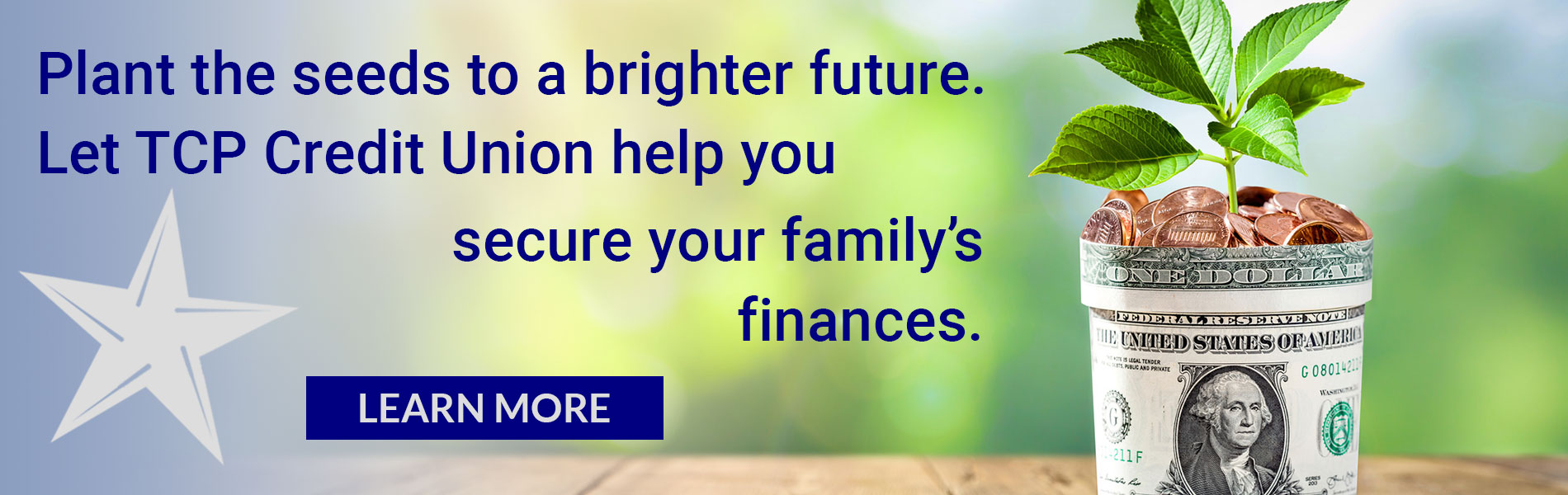 Plant the seeds to a brighter future. Let TCP Credit Union help you secure your family's finances. Learn More
