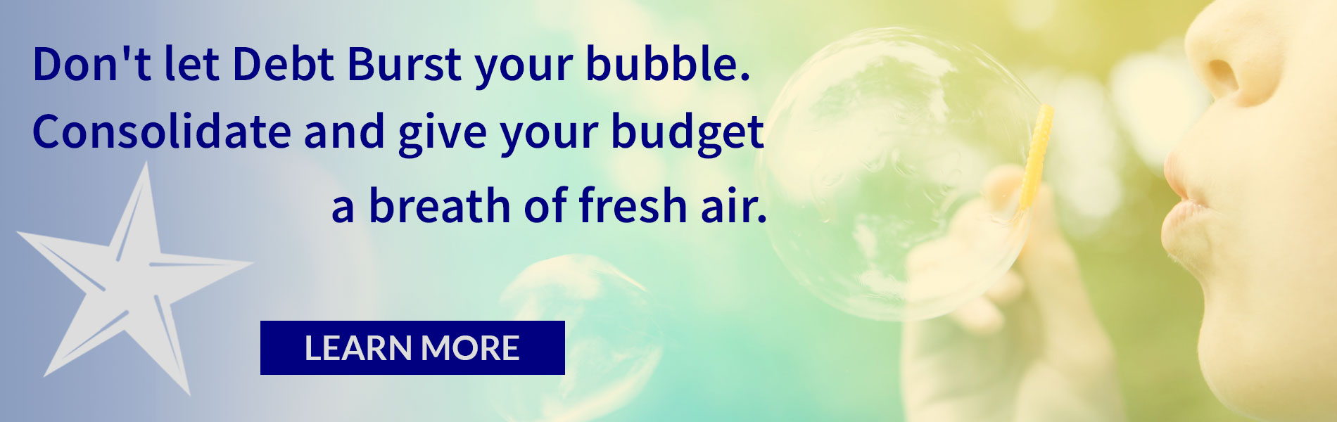Don't let debt burst you bubble. Consolidate and give your budget a breath of fresh air. Learn More.